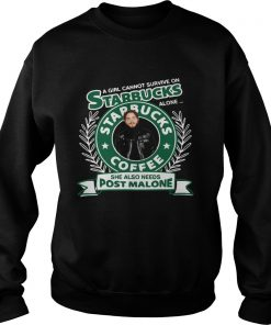 A Girl Cannot Survive On Starbucks Alone She Also Needs Post Malone  Sweatshirt