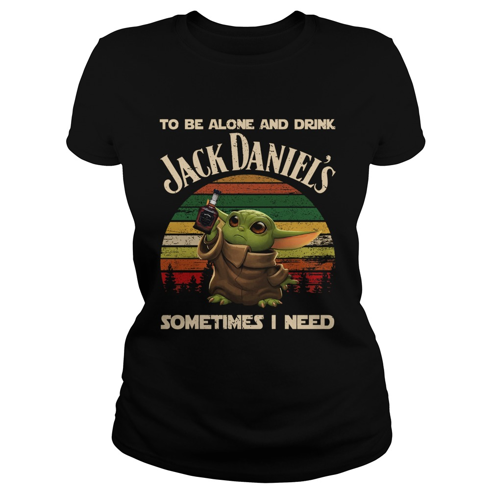 Baby Yoda To Be Alone And Drink Jack Daniels Sometimes I Need Classic Ladies