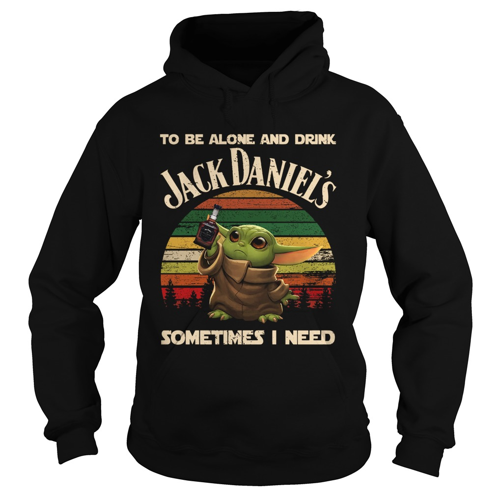 Baby Yoda To Be Alone And Drink Jack Daniels Sometimes I Need Hoodie