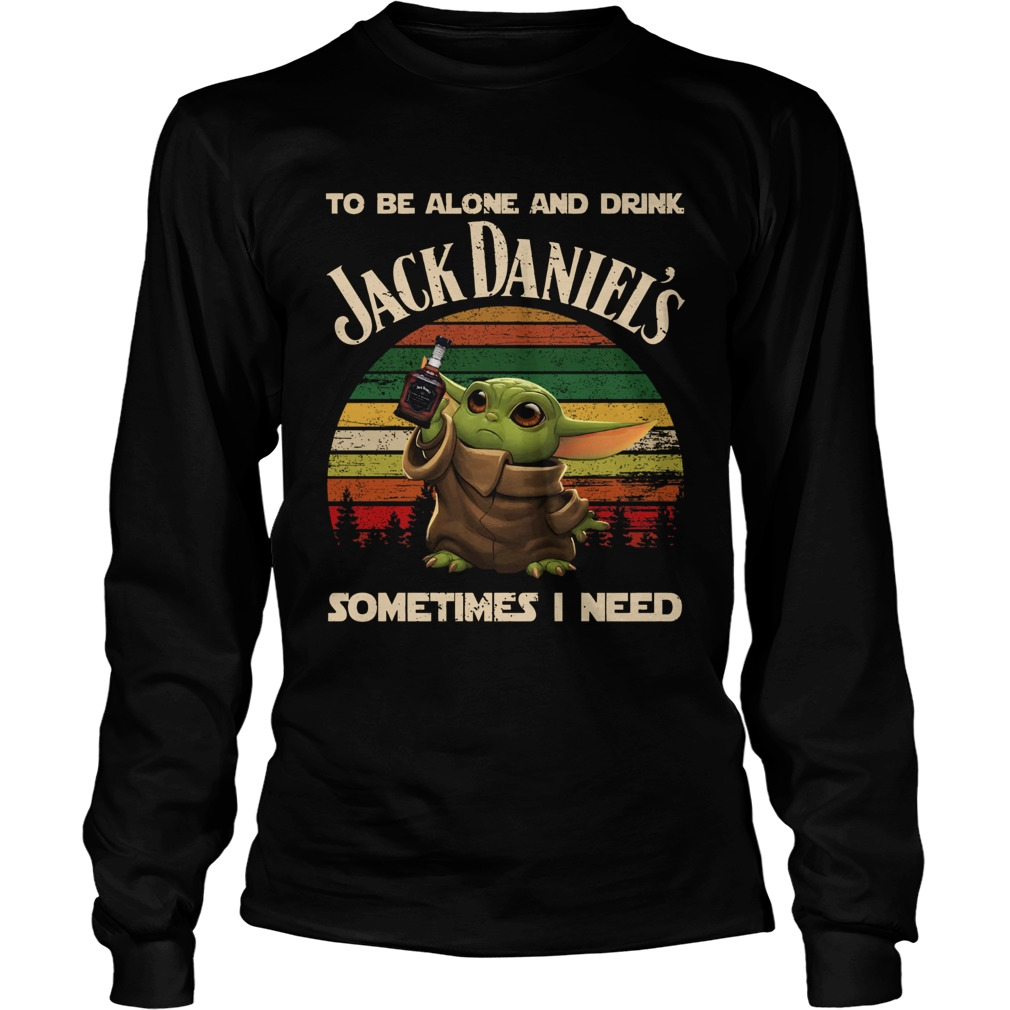 Baby Yoda To Be Alone And Drink Jack Daniels Sometimes I Need LongSleeve