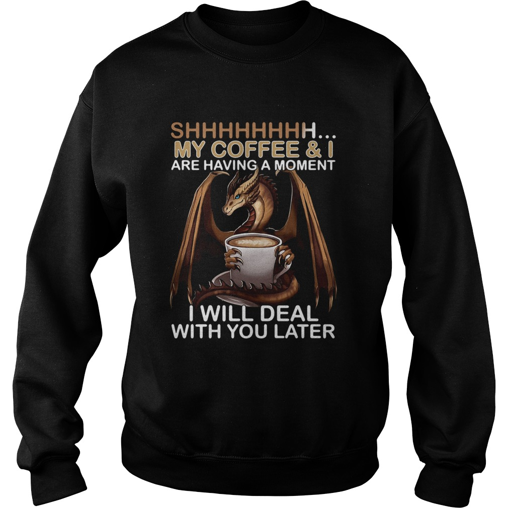Dragon my coffee and I are having a moment I will deal with you later Sweatshirt