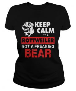 Keep Calm Its A Rottweiler Not A Freaking Bear  Classic Ladies