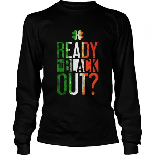 Patricks Day Ready To Black Out  LongSleeve