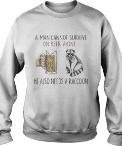 A man cannot survive on beer alone he also needs a raccoon  Sweatshirt