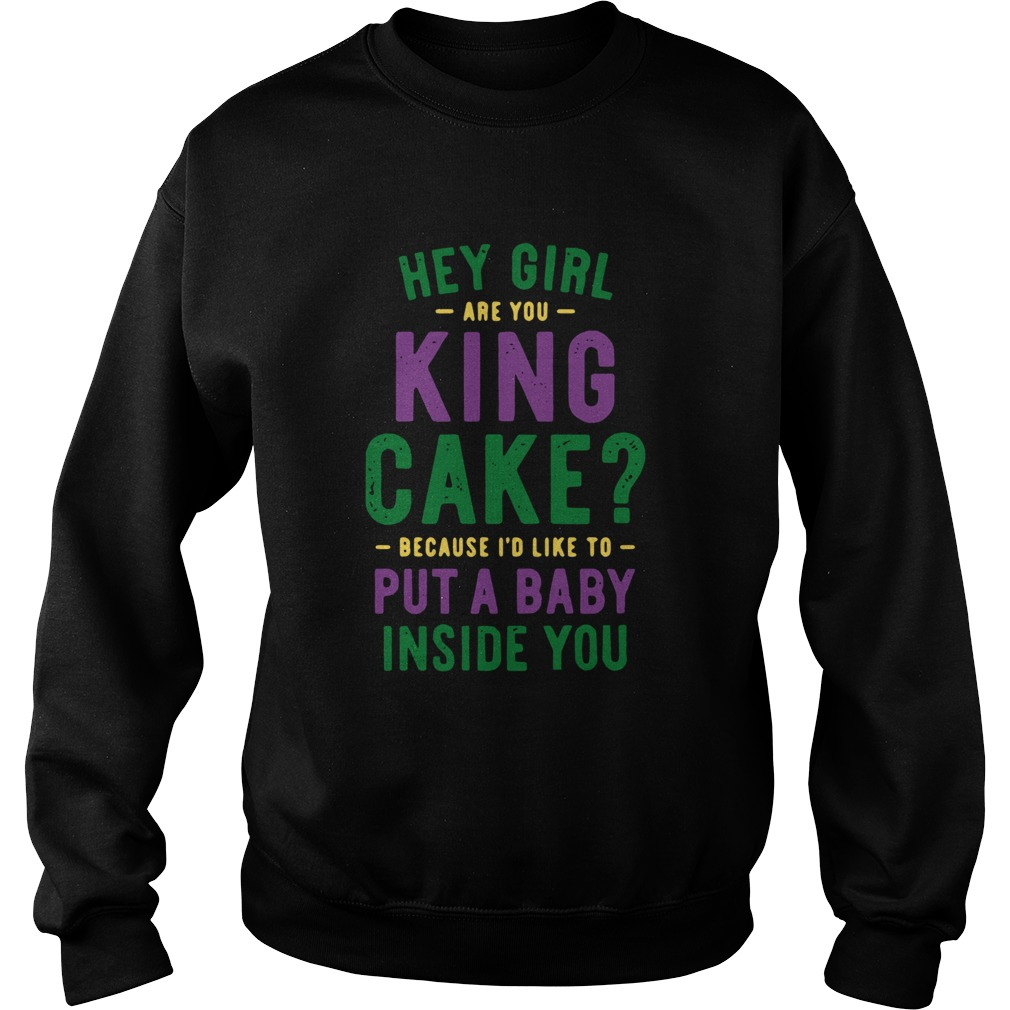 Hey Girl Are You King Cake Because Id Like To Put A Baby Inside You Sweatshirt