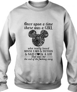 Once Upon A Time There Was A Girl Who Really Loved Mouse Ears And Tattoos And Said Fuck A Lot  Sweatshirt