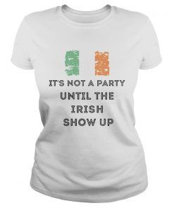 St Patricks Day Irish Its not a party until the Irish show up  Classic Ladies