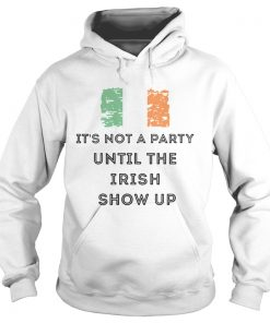 St Patricks Day Irish Its not a party until the Irish show up  Hoodie
