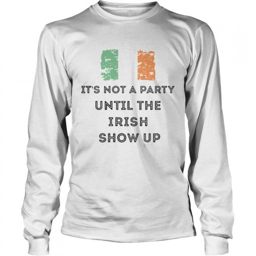 St Patricks Day Irish Its not a party until the Irish show up  LongSleeve