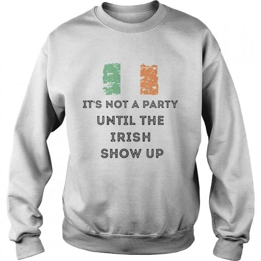 St Patricks Day Irish Its not a party until the Irish show up  Sweatshirt