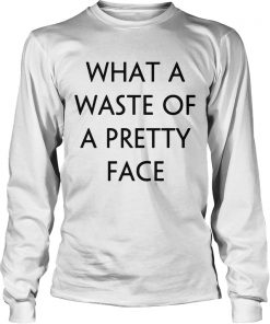 What A Waste Of A Pretty Face  LongSleeve