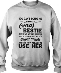 You Cant Scare Me I have A crazy Bestie She Has Anger Issues And A Serious Dislike For Stupid Peop Sweatshirt