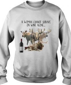 A Woman Cannot Survive On Wine Alone She Also Needs Mooses  Sweatshirt