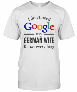I Don'T Need Google My German Wife Knows Everything T-Shirt Classic Men's T-shirt