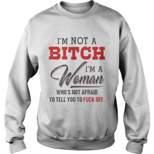 Im Not A Bitch Im A Woman Whos Not Afraid To Tell You Fuck Off  Sweatshirt