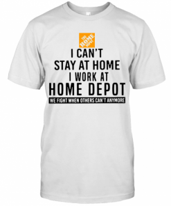 I Can't Stay At Home I Work At Home Depot We Fight When Others Can't Anymore T-Shirt Classic Men's T-shirt