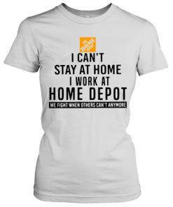 I Can't Stay At Home I Work At Home Depot We Fight When Others Can't Anymore T-Shirt Classic Women's T-shirt
