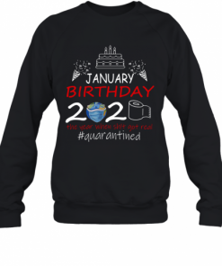 January Birthday 2020 The Year When Shit Got Real Quarantined Earth T-Shirt Unisex Sweatshirt