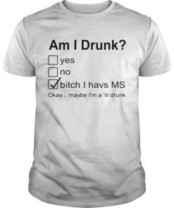 Nice Am I Drunk Yes No Bitch I Have MS Okay Maybe Im A Lil Drunk  Unisex