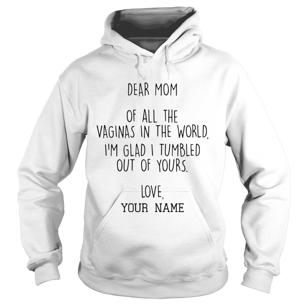 Dear Mom Of All The Vaginas In The World Im Glad I Tumbled Out Of Yours Hoodie