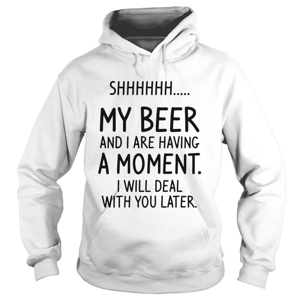 Shhh My Beer And I Are Having A Moment I Will Deal With You Later Hoodie