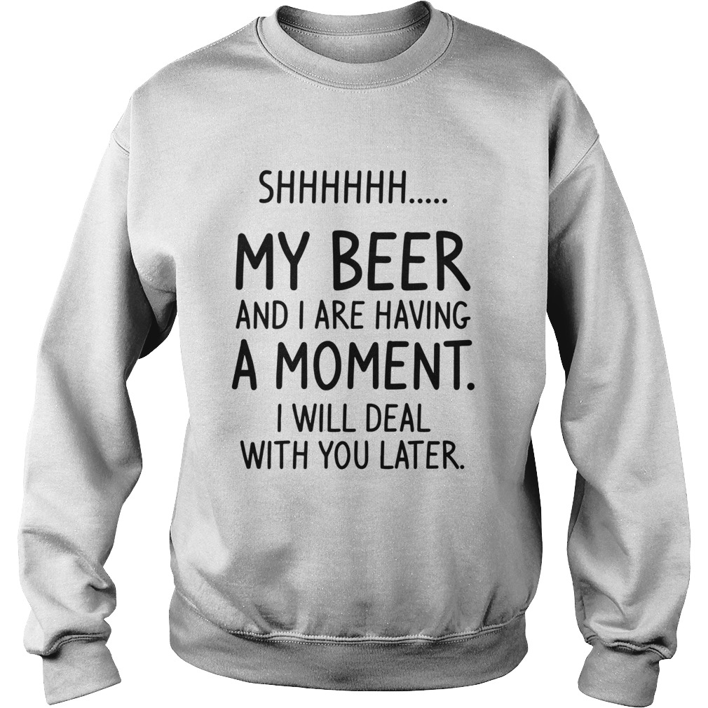 Shhh My Beer And I Are Having A Moment I Will Deal With You Later Sweatshirt