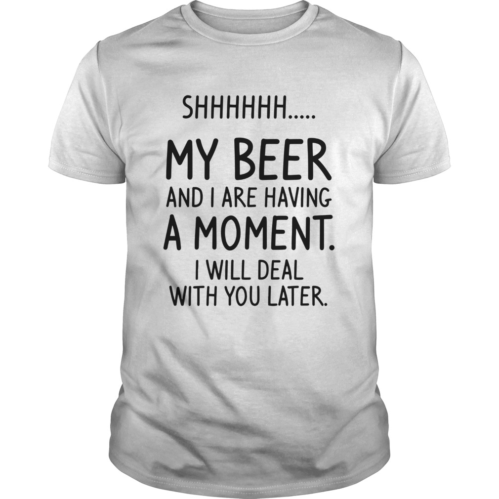 Shhh My Beer And I Are Having A Moment I Will Deal With You Later Unisex