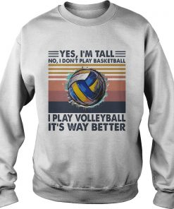 Yes Im Tall No I Dont Play Basketball I Play Volleyball Its Way Better Vintage  Sweatshirt