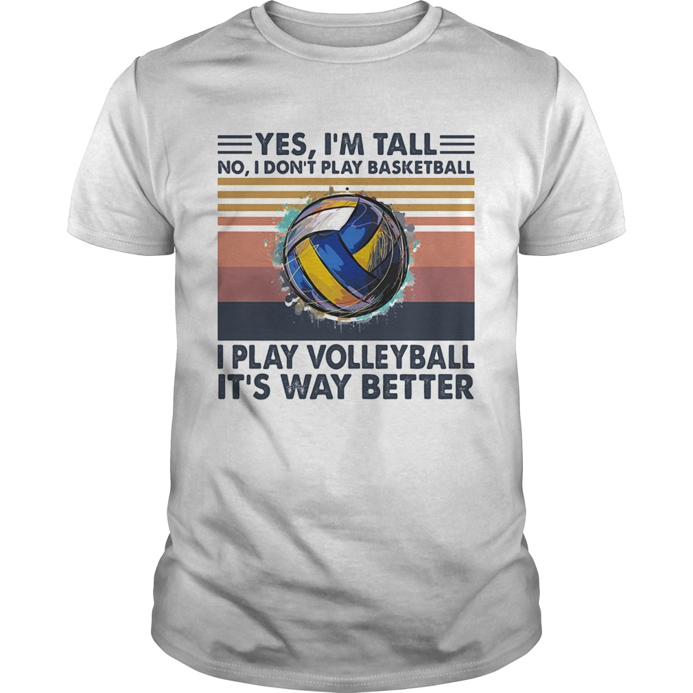 Yes Im Tall No I Dont Play Basketball I Play Volleyball Its Way Better Vintage Unisex