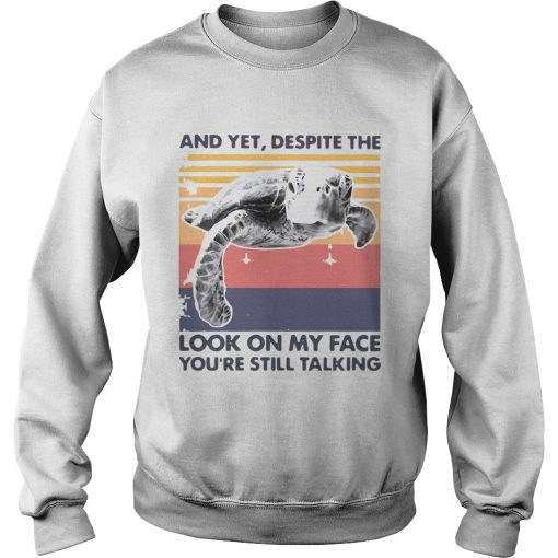 Turtle And Yet Despite The Look On My Face Youre Still Talking  Sweatshirt
