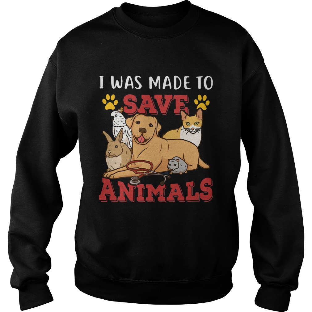 Veterinarian I Was Made To Save Animals Sweatshirt