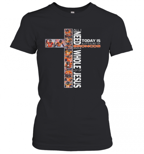 All I Need Today Is A Little Bit Of Broncos And A Whole Lot Of Jesus T-Shirt Classic Women's T-shirt