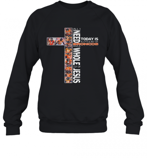 All I Need Today Is A Little Bit Of Broncos And A Whole Lot Of Jesus T-Shirt Unisex Sweatshirt