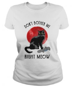 Awesome Cat Dont Bother Me Right Meow  Classic Ladies