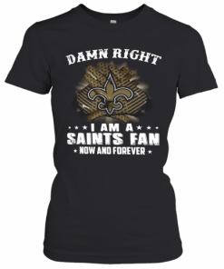 Damn Right I Am A Saints Fan Now And Forever T-Shirt Classic Women's T-shirt