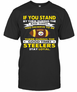 If You Stand By Them During The Bad Times You Deserve To Be There During The Good Times Steelers Stay Loyal T-Shirt Classic Men's T-shirt