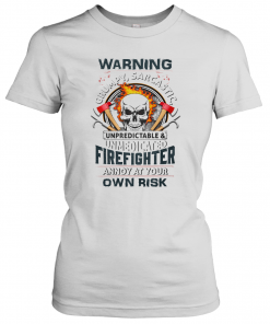 Skull Warning Grumpy Sarcastic Unpredictable Unmedicated Firefighter T-Shirt Classic Women's T-shirt