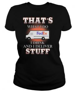Fedex that's what i do i drink and i deliver stuff shirt