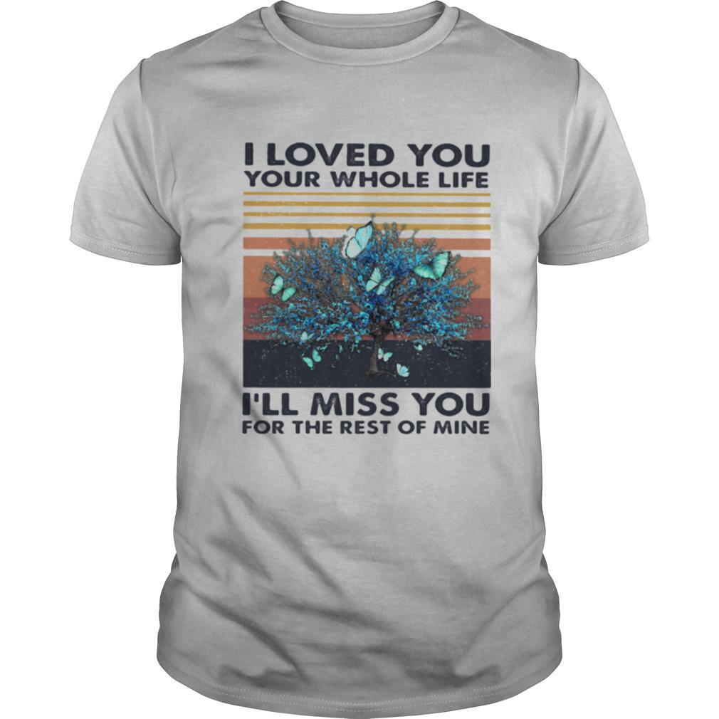 I Loved You Your Whole Life I'll Miss You For The Rest Of Mine Vintage Retro shirt