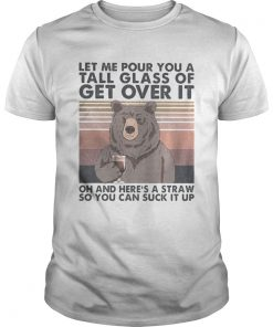Let me pour you a tall glass of get over it oh and heres a straw so you can suck it up bear vintag Unisex