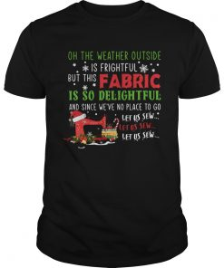 Oh The Weather Outside Is Frightful But This Fabric Is So Delightful Christmas  Unisex