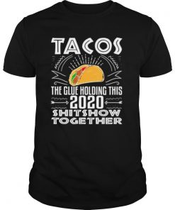Tacos Glue Holding 2020 Shitshow Together shirt