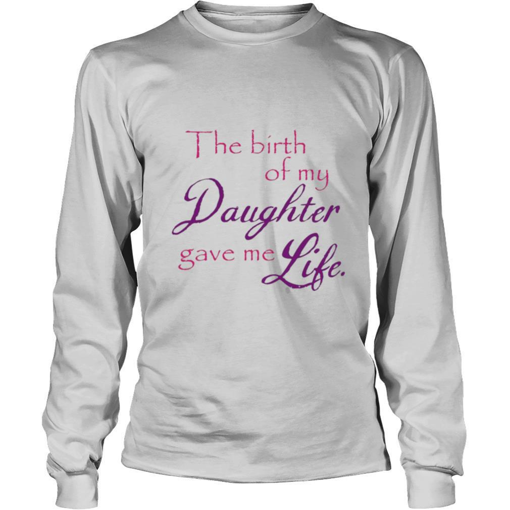The Birth Of My Daughter Gave Me Life shirt
