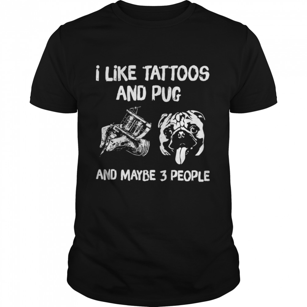 I Like Tattoos And Pug And Maybe 3 People Classic Men's T-shirt
