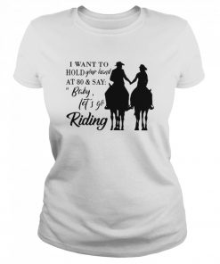 I Want To Hold Your Hand At 80 And Say Baby Let's Go Riding  Classic Women's T-shirt