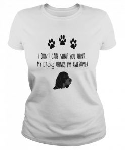 I don't care what you think my dog thinks I'm awesome  Classic Women's T-shirt