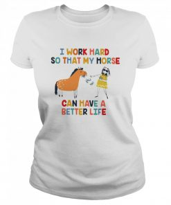 I work hard so that my horse can have a better life  Classic Women's T-shirt