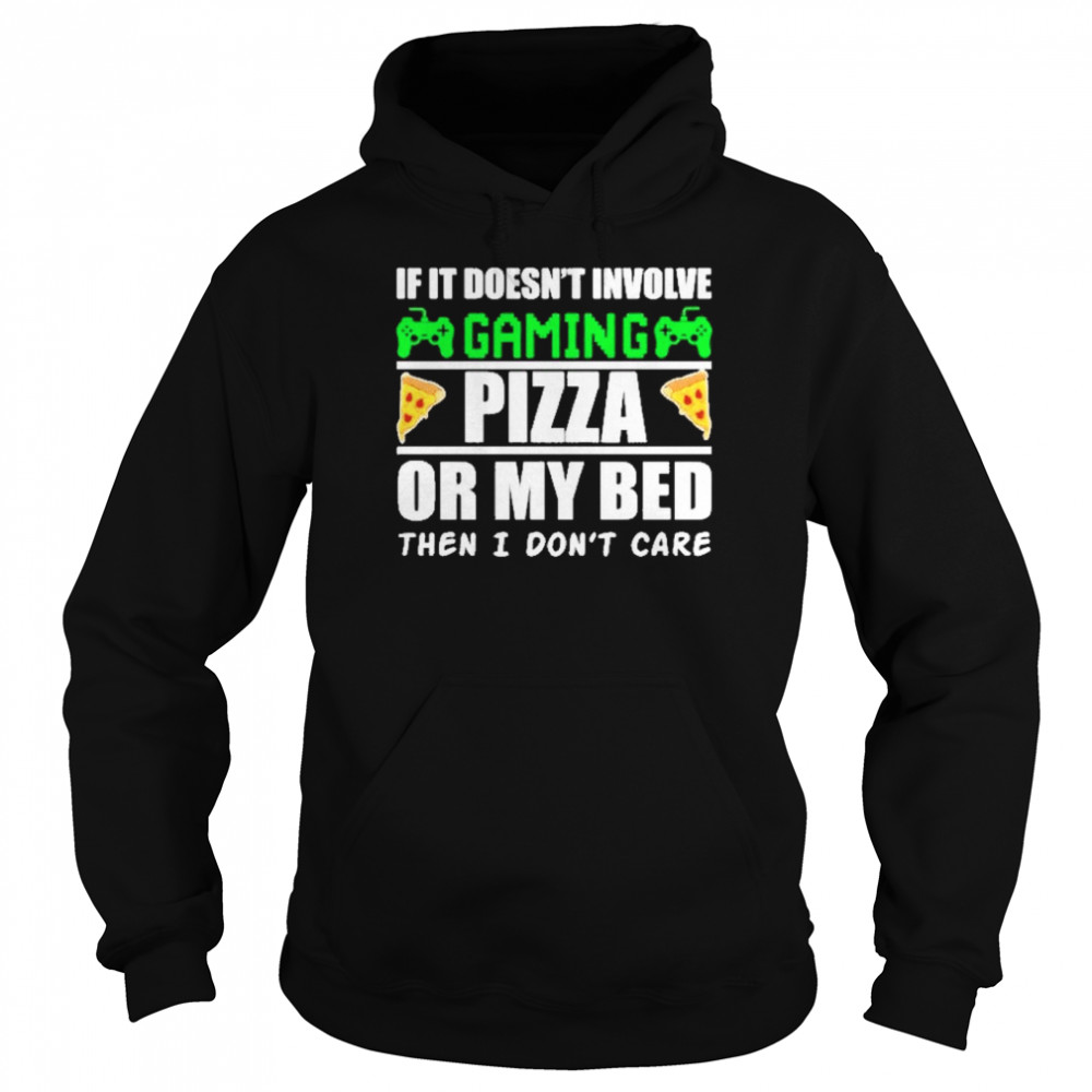 If it doesnt involve gaming pizza or my bed then I dont care Unisex Hoodie