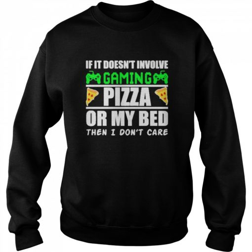 If it doesnt involve gaming pizza or my bed then I dont care  Unisex Sweatshirt