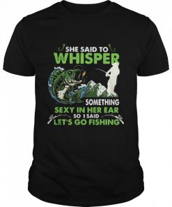 She Said To Whisper Something Sexy In Her Ear So I Said Let's Go Fishing Mountain  Classic Men's T-shirt